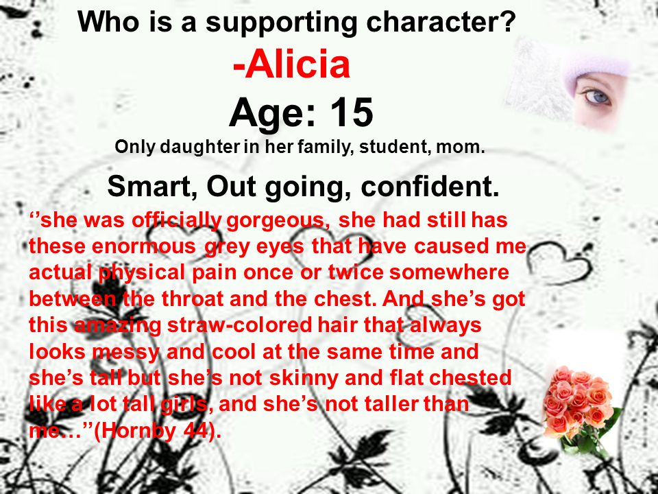 Who is a supporting character. -Alicia Age: 15 Only daughter in her family, student, mom.
