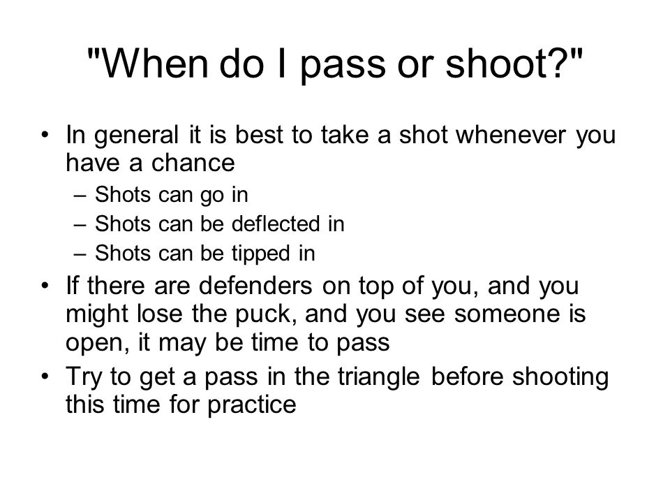 When do I pass or shoot In general it is best to take a shot whenever you have a chance –Shots can go in –Shots can be deflected in –Shots can be tipped in If there are defenders on top of you, and you might lose the puck, and you see someone is open, it may be time to pass Try to get a pass in the triangle before shooting this time for practice