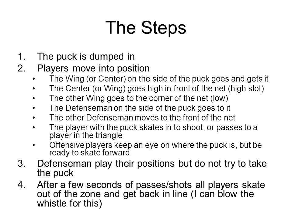 The Steps 1.The puck is dumped in 2.Players move into position The Wing (or Center) on the side of the puck goes and gets it The Center (or Wing) goes high in front of the net (high slot) The other Wing goes to the corner of the net (low) The Defenseman on the side of the puck goes to it The other Defenseman moves to the front of the net The player with the puck skates in to shoot, or passes to a player in the triangle Offensive players keep an eye on where the puck is, but be ready to skate forward 3.Defenseman play their positions but do not try to take the puck 4.After a few seconds of passes/shots all players skate out of the zone and get back in line (I can blow the whistle for this)
