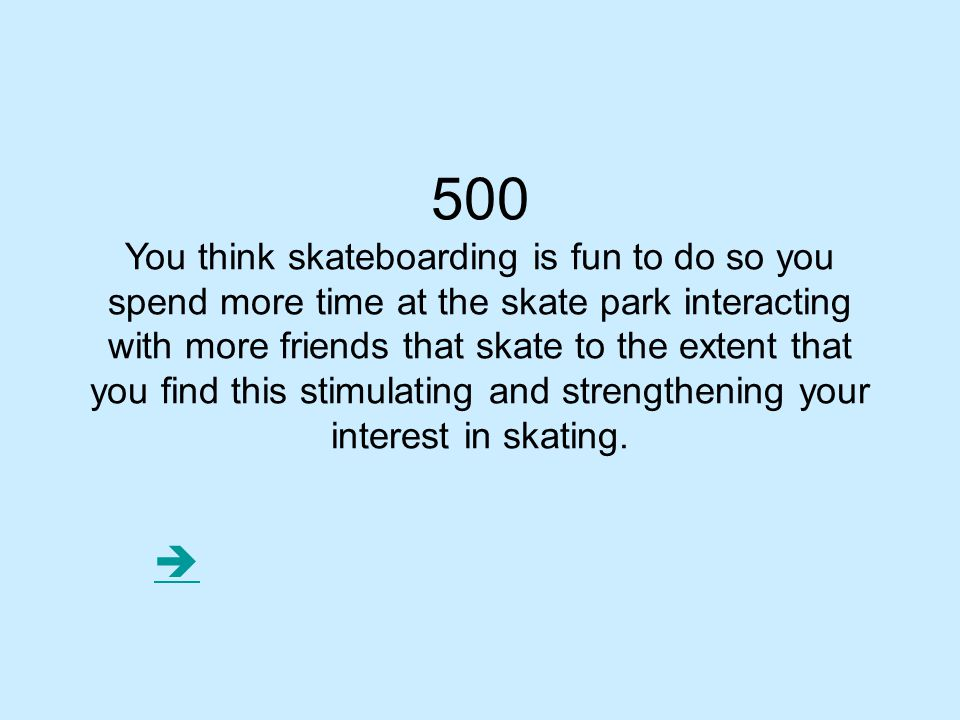 500 You think skateboarding is fun to do so you spend more time at the skate park interacting with more friends that skate to the extent that you find this stimulating and strengthening your interest in skating.