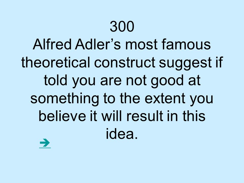 300 Alfred Adler's most famous theoretical construct suggest if told you are not good at something to the extent you believe it will result in this idea.