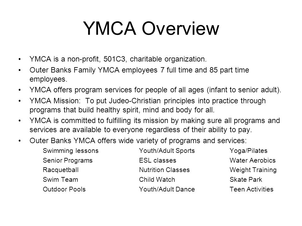 YMCA Overview YMCA is a non-profit, 501C3, charitable organization. Outer Banks Family YMCA employees 7 full time and 85 part time employees. YMCA off