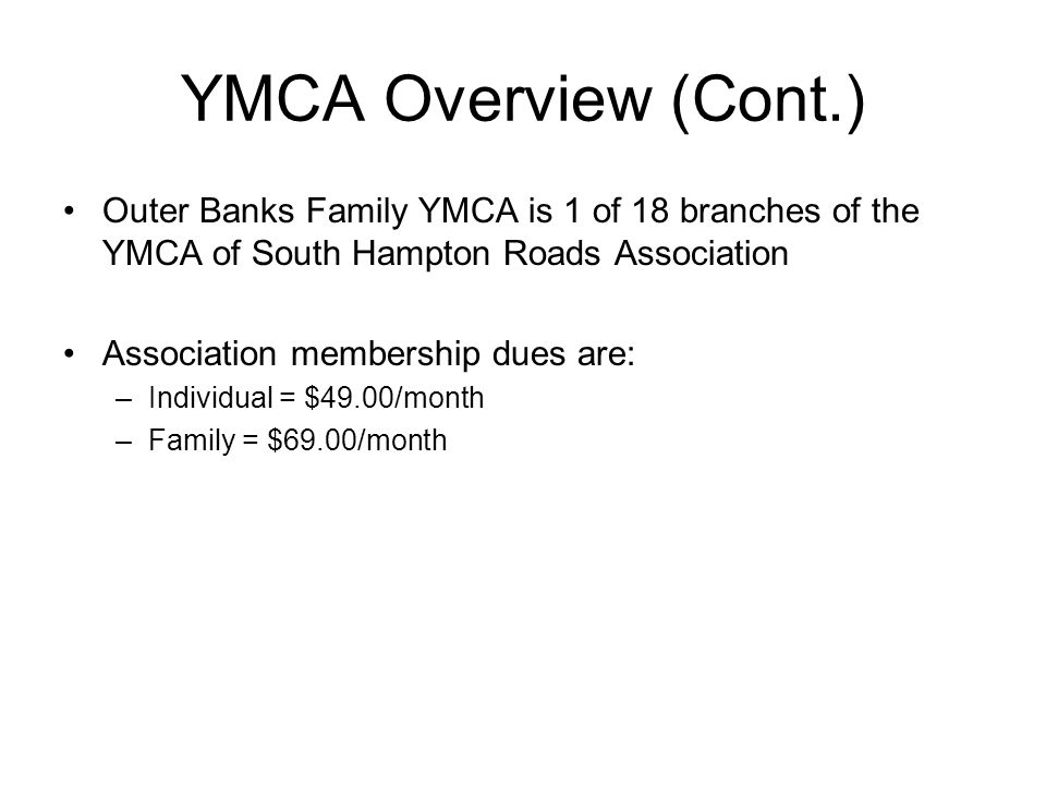 YMCA Overview (Cont.) Outer Banks Family YMCA is 1 of 18 branches of the YMCA of South Hampton Roads Association Association membership dues are: –Ind