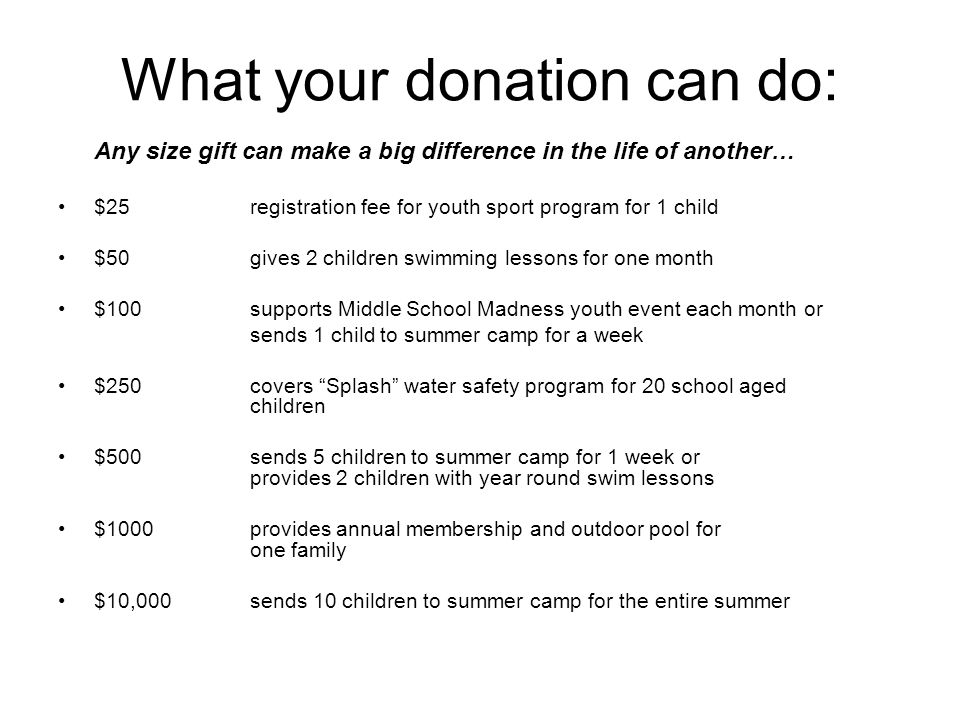 What your donation can do: Any size gift can make a big difference in the life of another… $25registration fee for youth sport program for 1 child $50