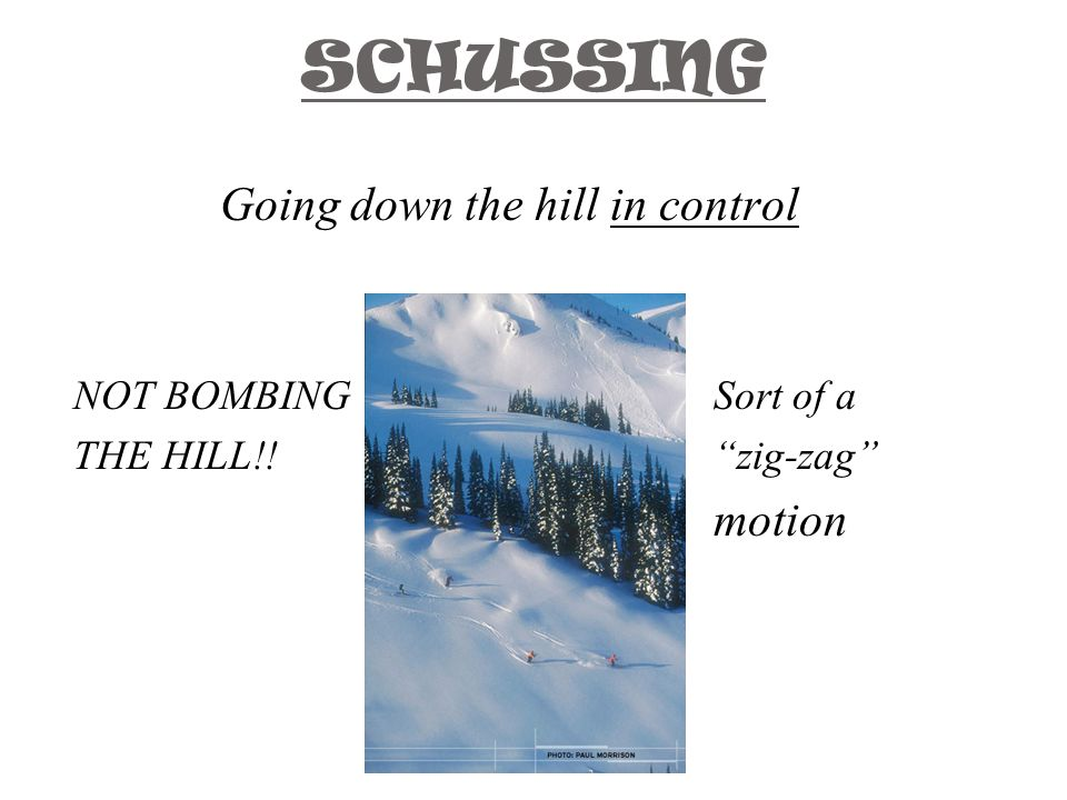 SCHUSSING Going down the hill in control NOT BOMBINGSort of a THE HILL!! zig-zag motion