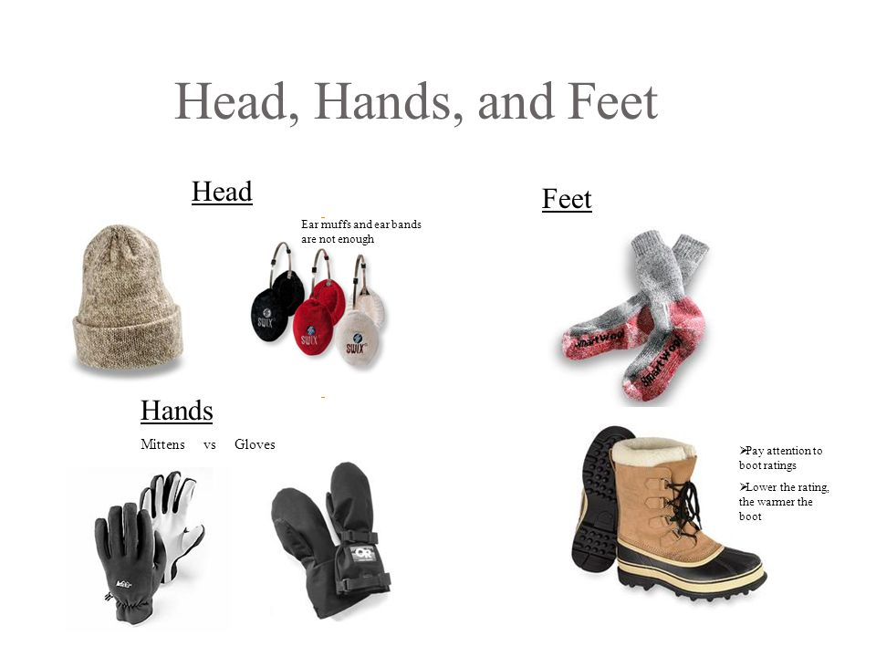 Head, Hands, and Feet Head Feet Hands Mittens vs Gloves  Pay attention to boot ratings  Lower the rating, the warmer the boot Ear muffs and ear bands are not enough