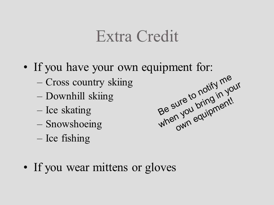 Extra Credit If you have your own equipment for: –Cross country skiing –Downhill skiing –Ice skating –Snowshoeing –Ice fishing If you wear mittens or gloves Be sure to notify me when you bring in your own equipment!