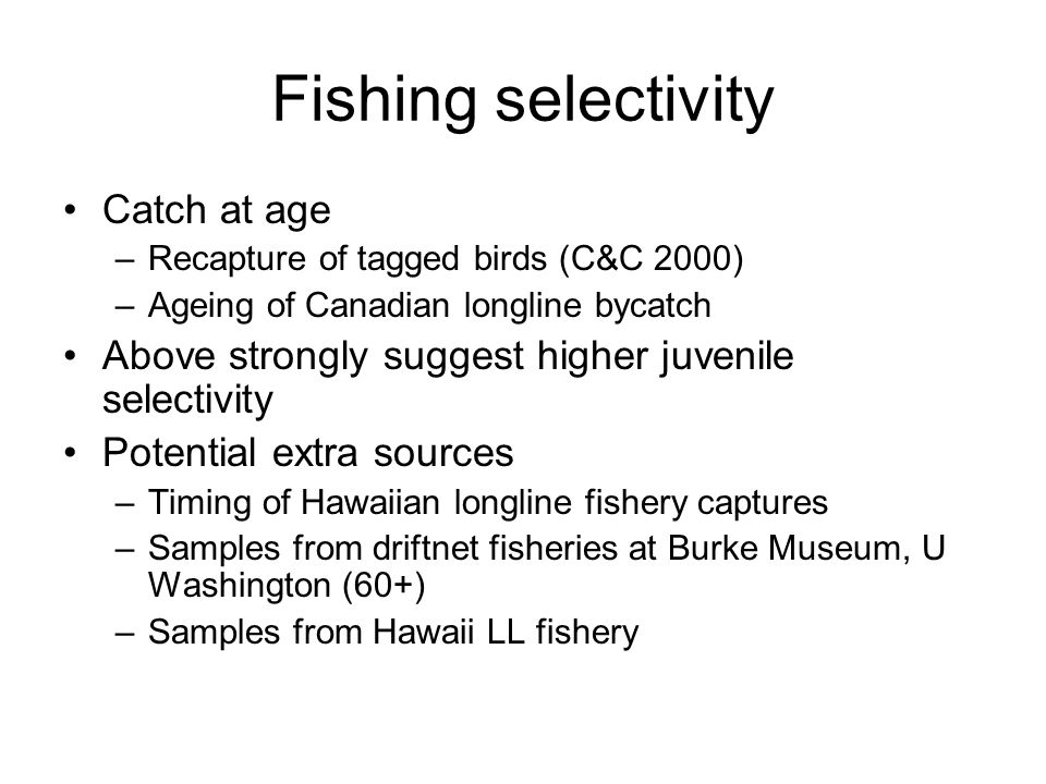 Fishing selectivity Catch at age –Recapture of tagged birds (C&C 2000) –Ageing of Canadian longline bycatch Above strongly suggest higher juvenile selectivity Potential extra sources –Timing of Hawaiian longline fishery captures –Samples from driftnet fisheries at Burke Museum, U Washington (60+) –Samples from Hawaii LL fishery