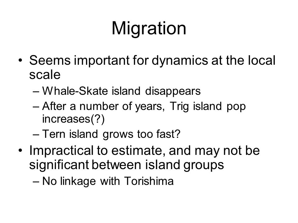 Migration Seems important for dynamics at the local scale –Whale-Skate island disappears –After a number of years, Trig island pop increases(?) –Tern island grows too fast.