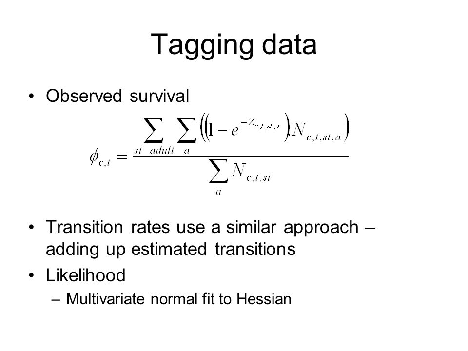 Observed survival Transition rates use a similar approach – adding up estimated transitions Likelihood –Multivariate normal fit to Hessian Tagging data