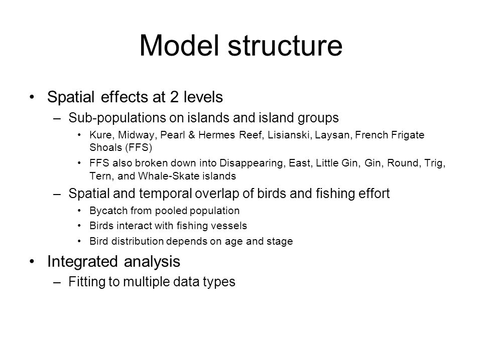 Model structure Spatial effects at 2 levels –Sub-populations on islands and island groups Kure, Midway, Pearl & Hermes Reef, Lisianski, Laysan, French Frigate Shoals (FFS) FFS also broken down into Disappearing, East, Little Gin, Gin, Round, Trig, Tern, and Whale-Skate islands –Spatial and temporal overlap of birds and fishing effort Bycatch from pooled population Birds interact with fishing vessels Bird distribution depends on age and stage Integrated analysis –Fitting to multiple data types