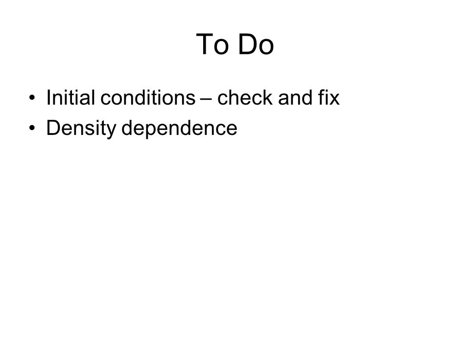 To Do Initial conditions – check and fix Density dependence