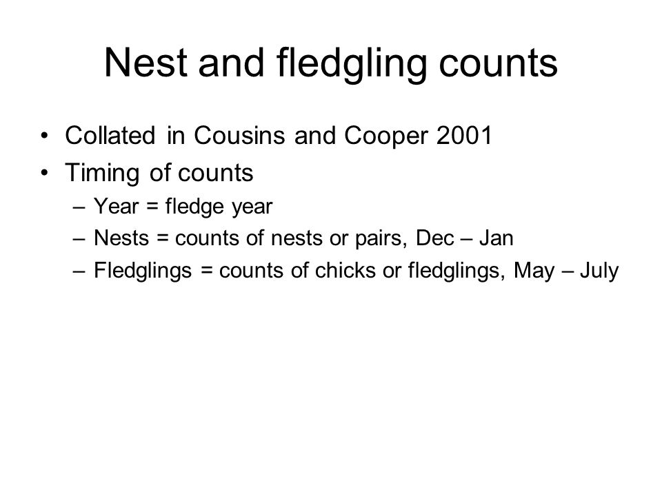 Nest and fledgling counts Collated in Cousins and Cooper 2001 Timing of counts –Year = fledge year –Nests = counts of nests or pairs, Dec – Jan –Fledg