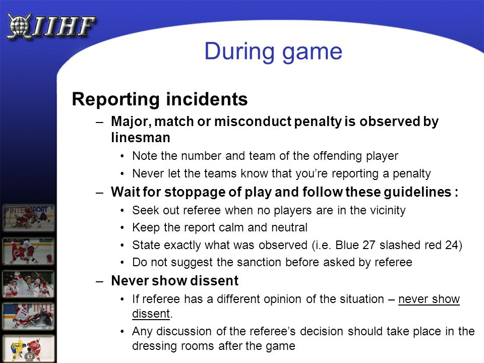 During game Reporting incidents –Major, match or misconduct penalty is observed by linesman Note the number and team of the offending player Never let