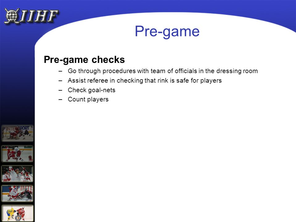Pre-game Pre-game checks –Go through procedures with team of officials in the dressing room –Assist referee in checking that rink is safe for players