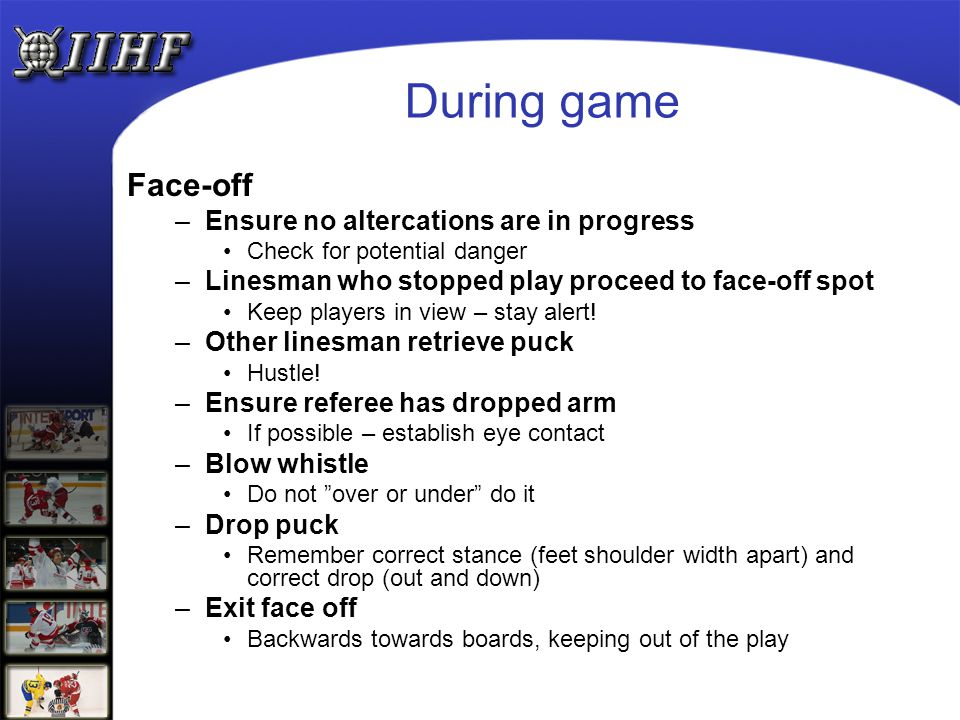 During game Face-off –Ensure no altercations are in progress Check for potential danger –Linesman who stopped play proceed to face-off spot Keep playe