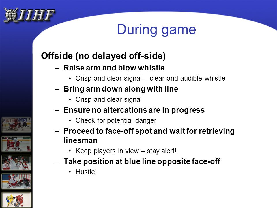 During game Offside (no delayed off-side) –Raise arm and blow whistle Crisp and clear signal – clear and audible whistle –Bring arm down along with li