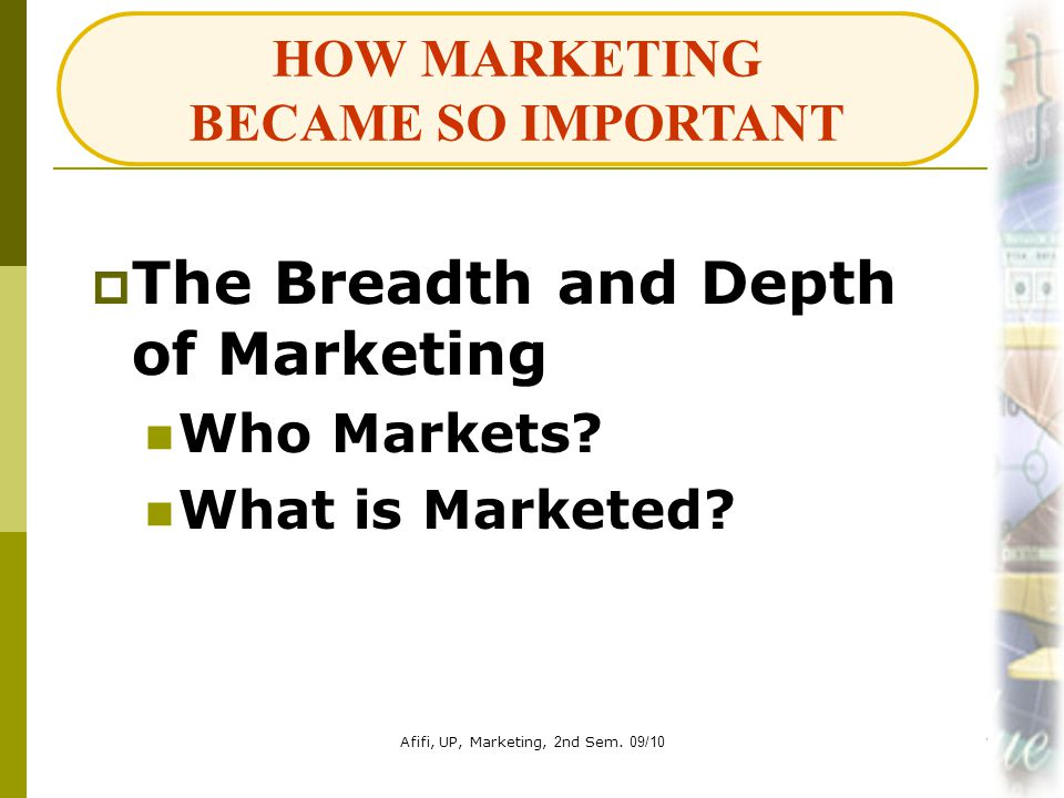 Afifi, UP, Marketing, 2nd Sem. 09/1018  The Breadth and Depth of Marketing Who Markets? What is Marketed? HOW MARKETING BECAME SO IMPORTANT