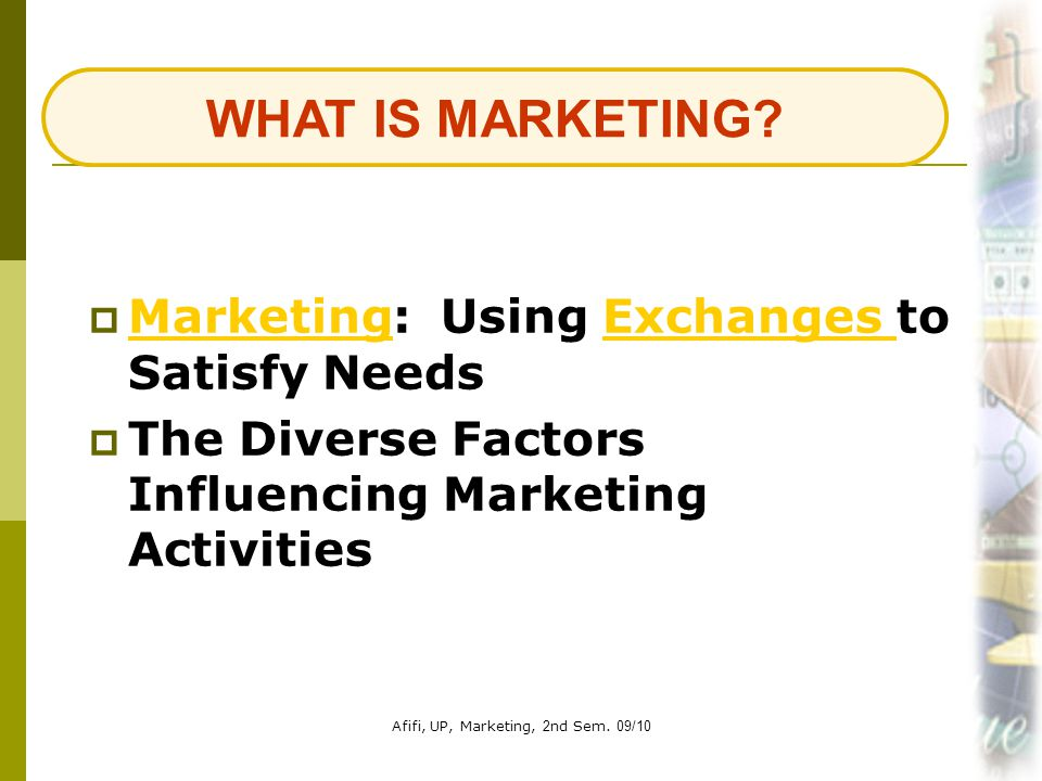 Afifi, UP, Marketing, 2nd Sem. 09/102  Marketing: Using Exchanges to Satisfy Needs MarketingExchanges  The Diverse Factors Influencing Marketing Act