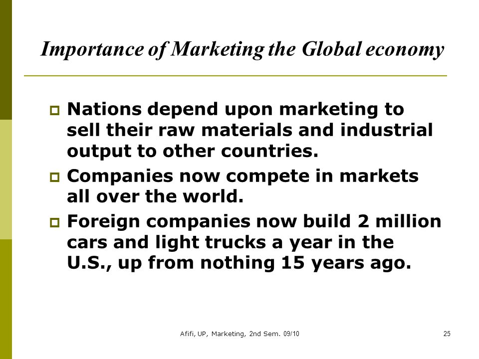 Afifi, UP, Marketing, 2nd Sem. 09/1025 Importance of Marketing the Global economy  Nations depend upon marketing to sell their raw materials and indu