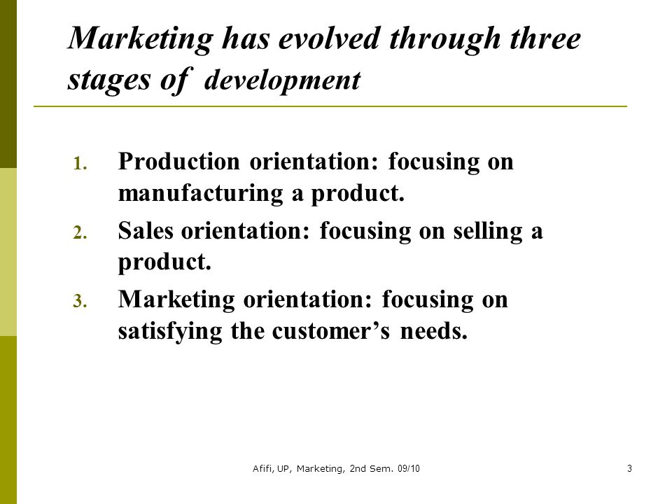 Afifi, UP, Marketing, 2nd Sem. 09/103 Marketing has evolved through three stages of development 1. Production orientation: focusing on manufacturing a