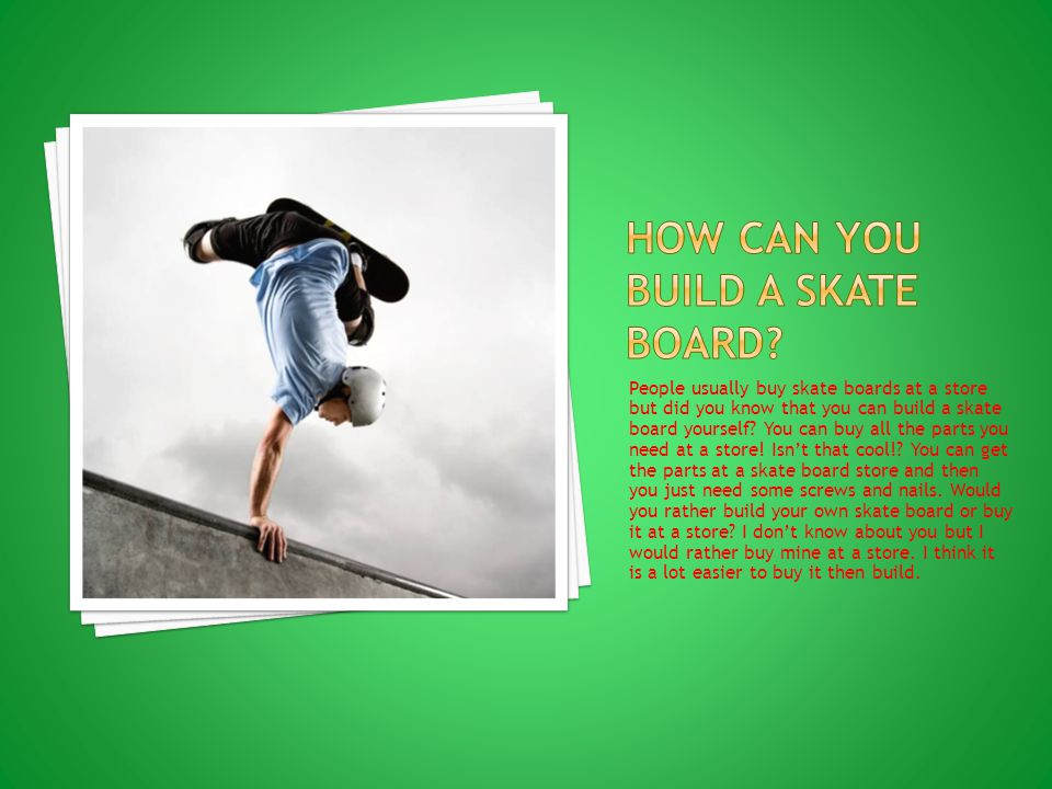 People usually buy skate boards at a store but did you know that you can build a skate board yourself.