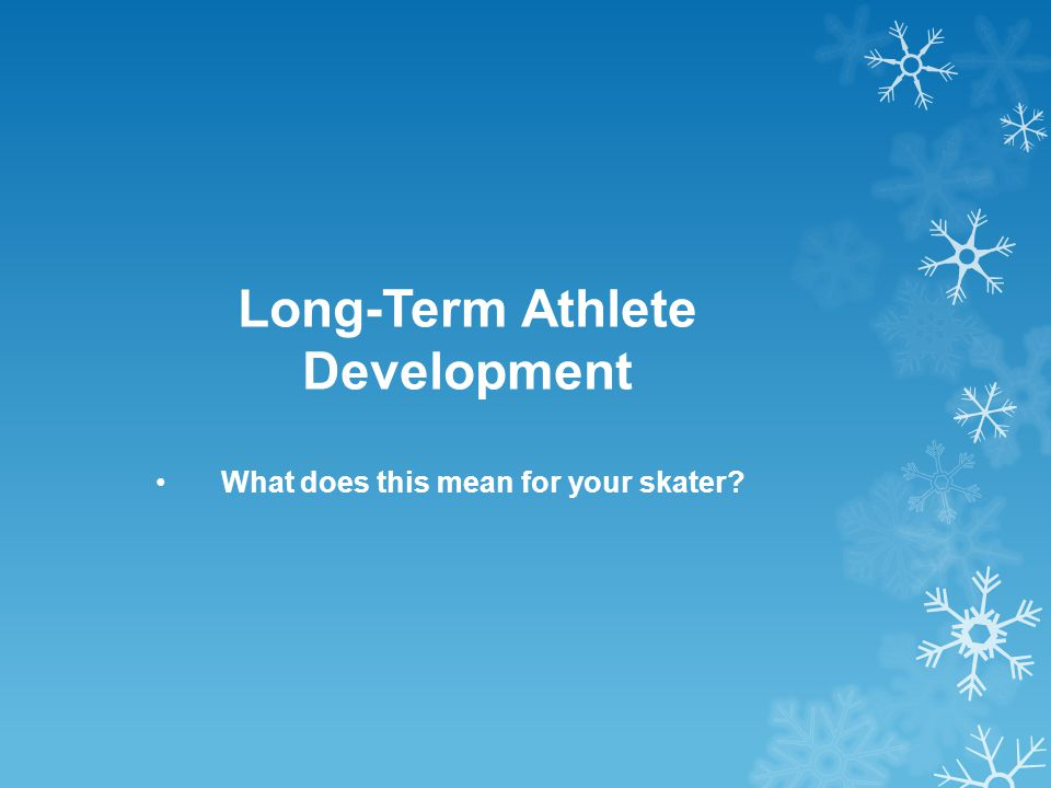 Long-Term Athlete Development What does this mean for your skater?