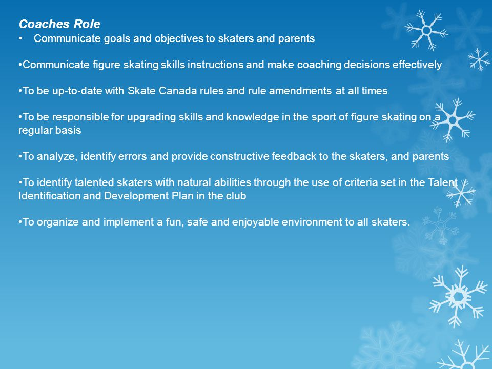 Coaches Role Communicate goals and objectives to skaters and parents Communicate figure skating skills instructions and make coaching decisions effect