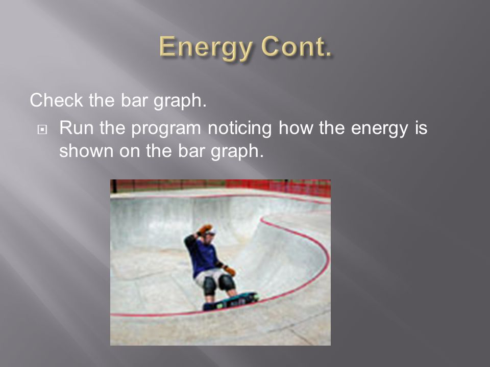 Check the bar graph.  Run the program noticing how the energy is shown on the bar graph.