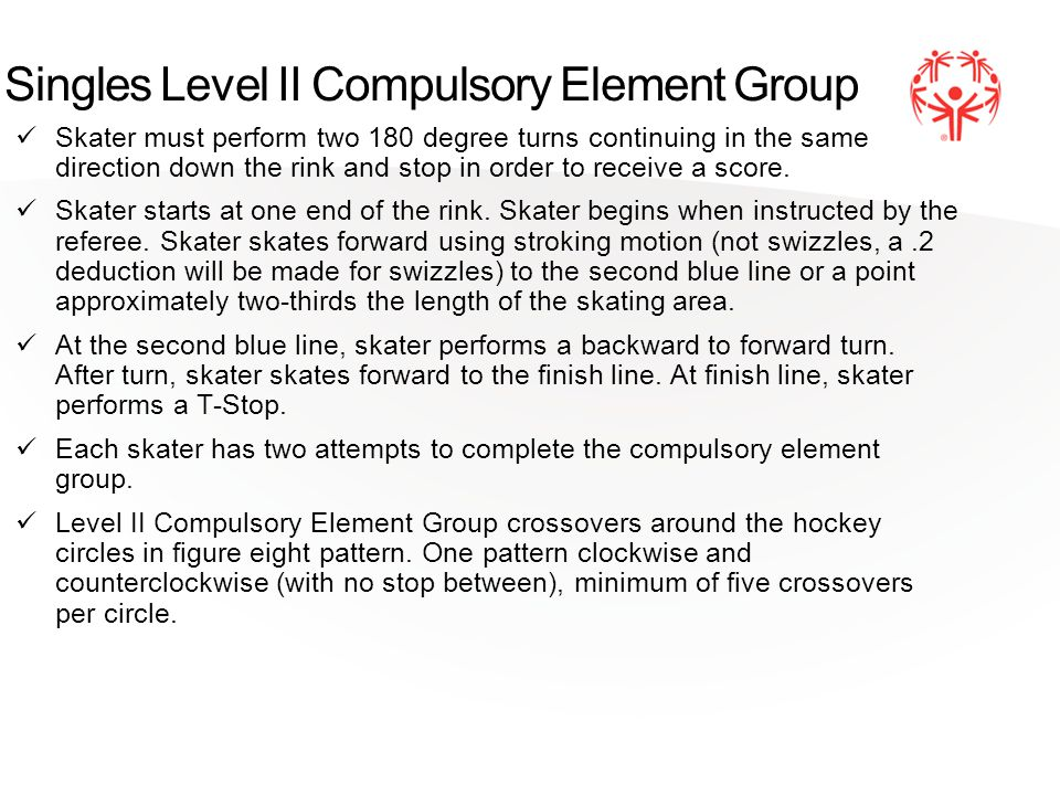 Singles Level II Compulsory Element Group Skater must perform two 180 degree turns continuing in the same direction down the rink and stop in order to receive a score.