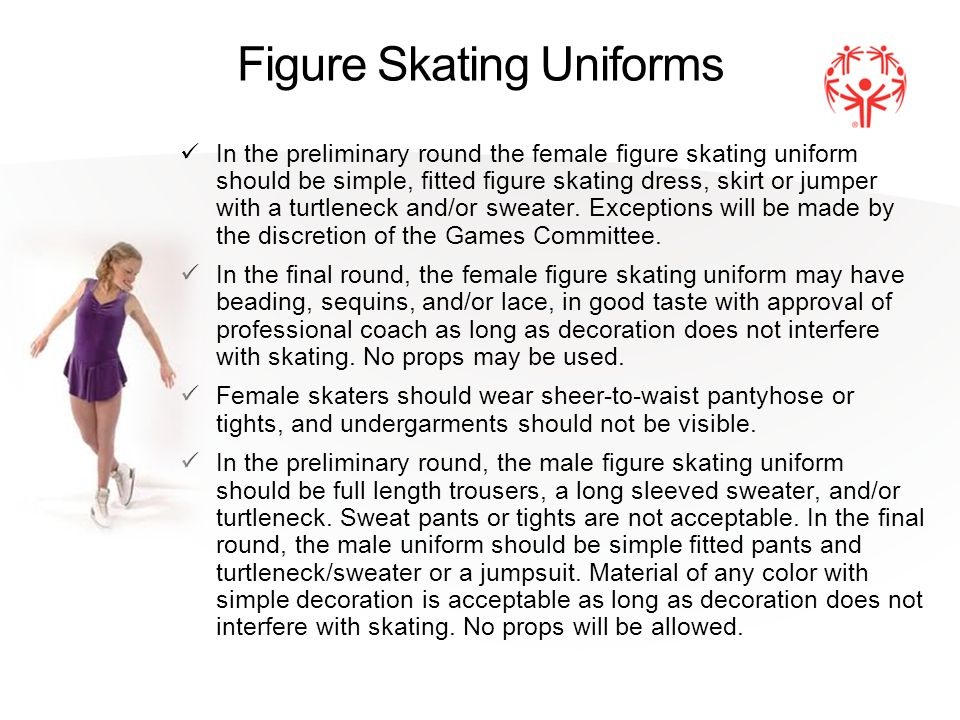 Figure Skating Uniforms In the preliminary round the female figure skating uniform should be simple, fitted figure skating dress, skirt or jumper with a turtleneck and/or sweater.