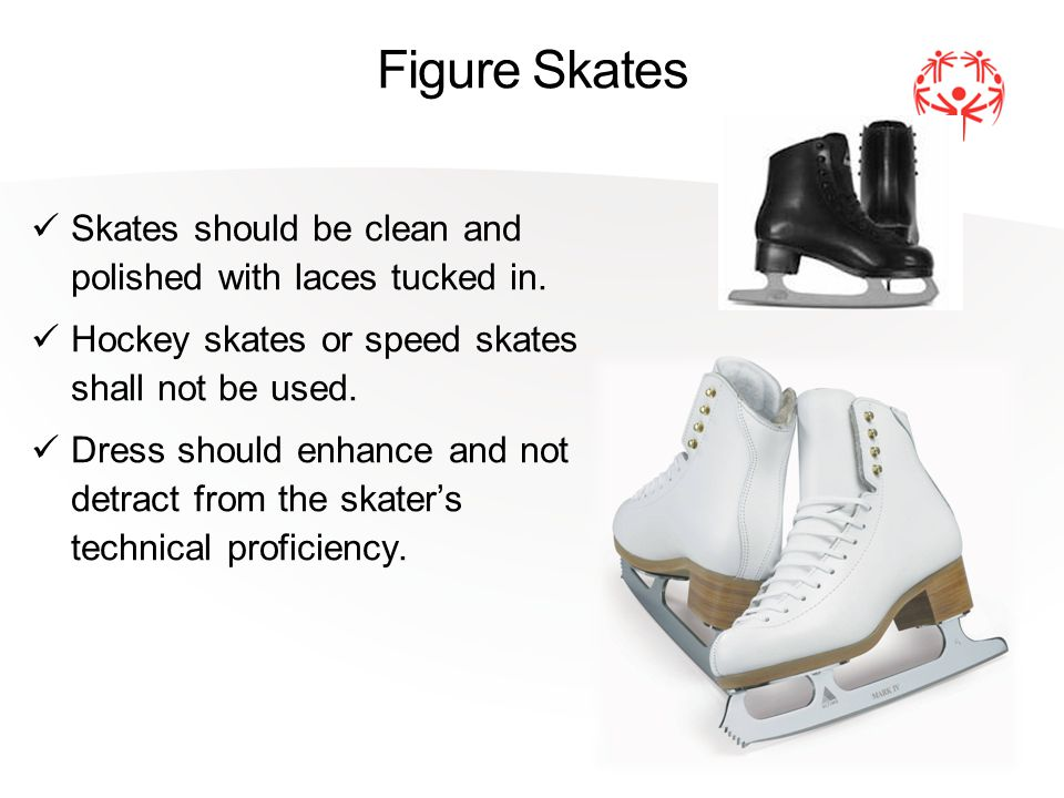 Figure Skates Skates should be clean and polished with laces tucked in.