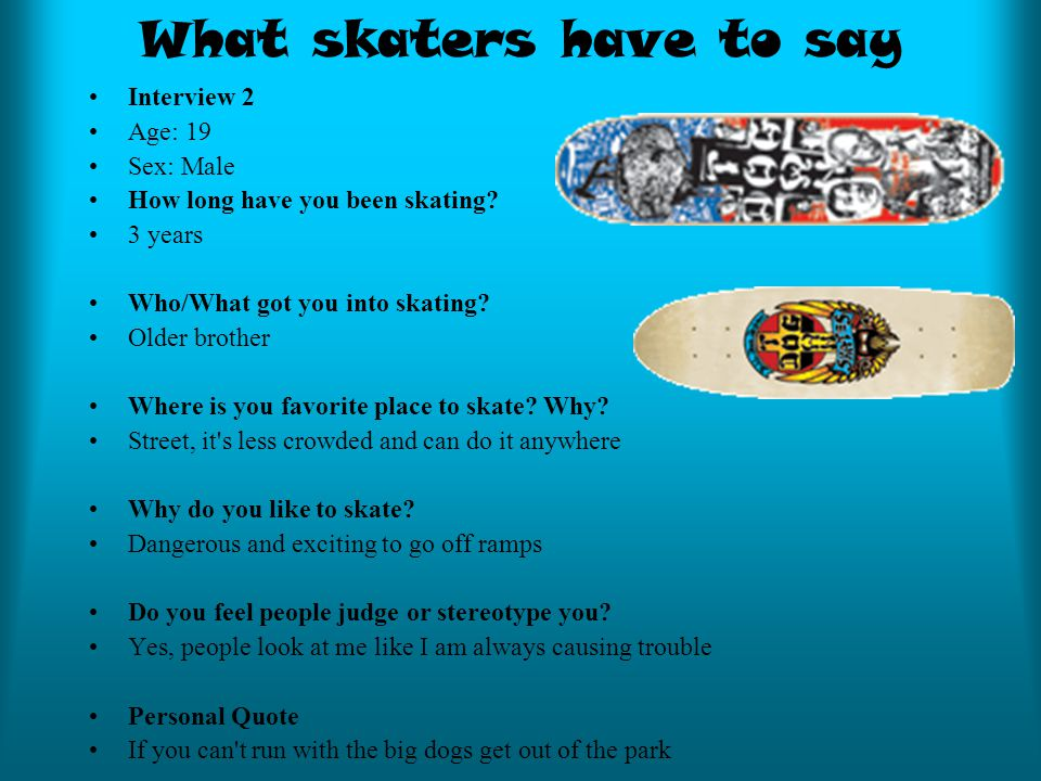 What skaters have to say Interview 2 Age: 19 Sex: Male How long have you been skating.