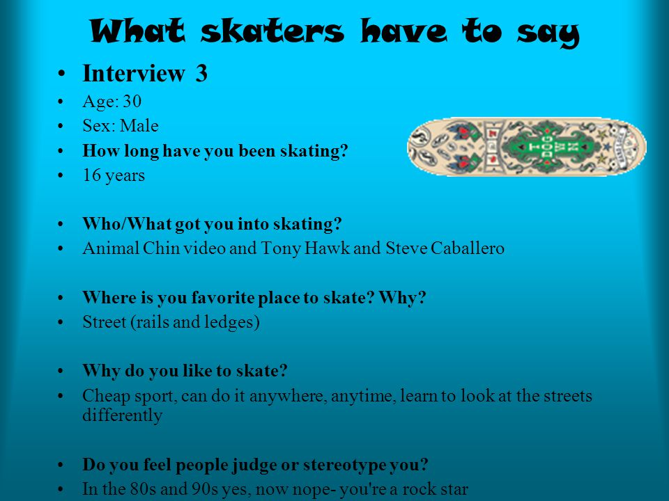 What skaters have to say Interview 3 Age: 30 Sex: Male How long have you been skating.