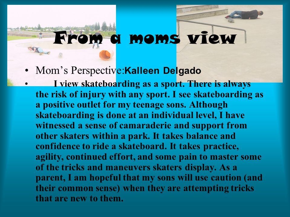 From a moms view Mom's Perspective: Kalleen Delgado I view skateboarding as a sport.