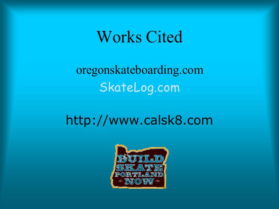 Works Cited oregonskateboarding.com SkateLog.com http://www.calsk8.com