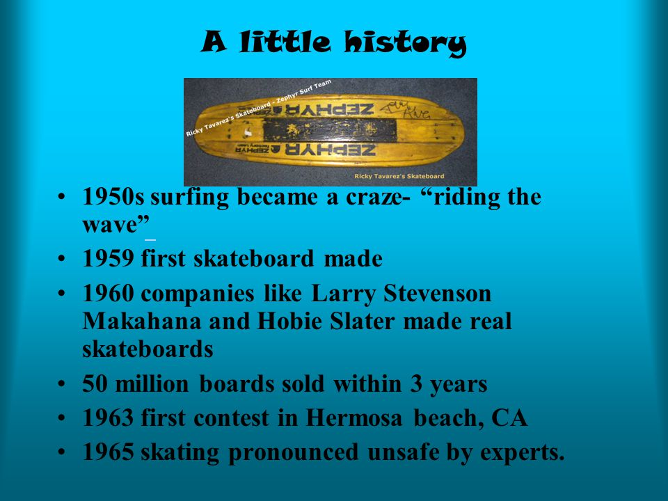 A little history 1950s surfing became a craze- riding the wave 1959 first skateboard made 1960 companies like Larry Stevenson Makahana and Hobie Slater made real skateboards 50 million boards sold within 3 years 1963 first contest in Hermosa beach, CA 1965 skating pronounced unsafe by experts.