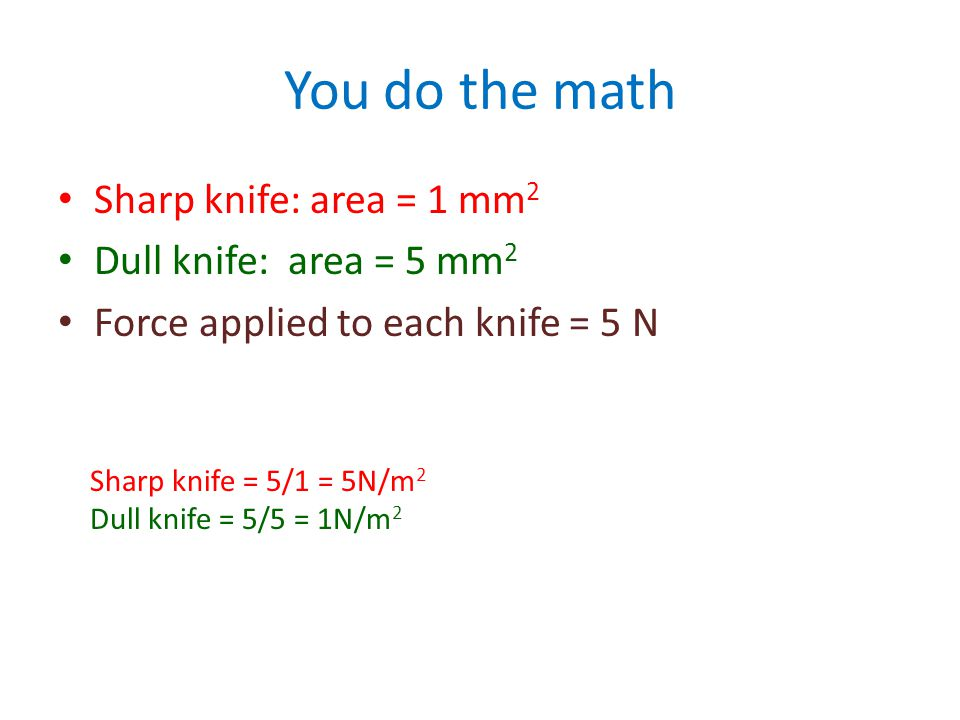 For example: sharp knife vs dull knife Sharp knife exerts a LARGE FORCE over a small area FORCE/ area = PRESSURE Dull knife exerts a small force over a LARGE AREA Force/AREA = pressure