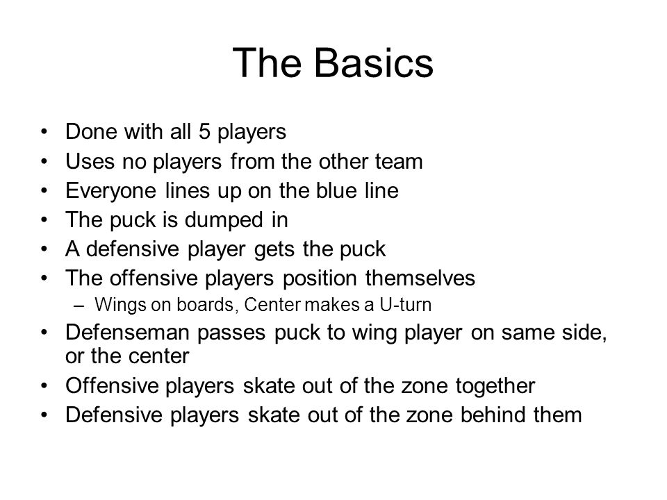 The Basics Done with all 5 players Uses no players from the other team Everyone lines up on the blue line The puck is dumped in A defensive player gets the puck The offensive players position themselves –Wings on boards, Center makes a U-turn Defenseman passes puck to wing player on same side, or the center Offensive players skate out of the zone together Defensive players skate out of the zone behind them