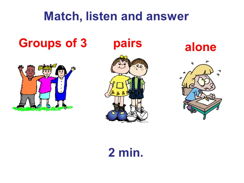 Match, listen and answer pairs alone Groups of 3 2 min.