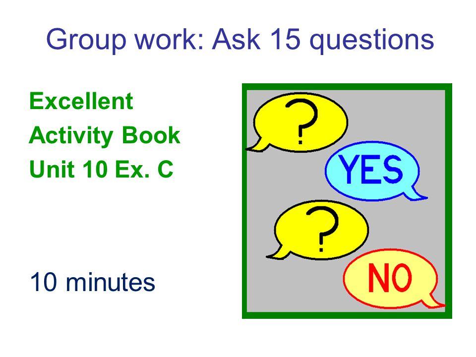 Group work: Ask 15 questions Excellent Activity Book Unit 10 Ex. C 10 minutes