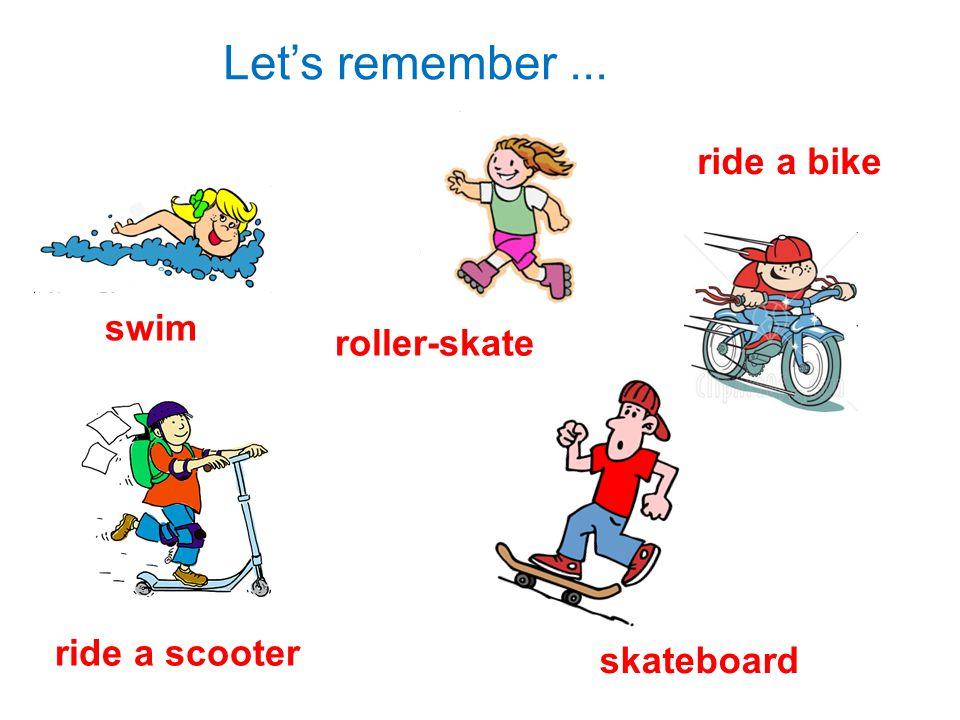 Let's remember... swim roller-skate ride a bike ride a scooter skateboard