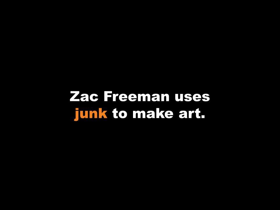 Zac Freeman uses junk to make art.