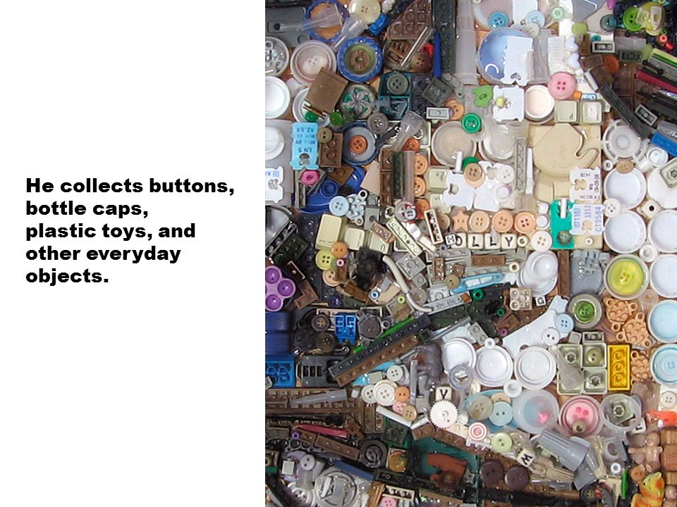 He collects buttons, bottle caps, plastic toys, and other everyday objects.
