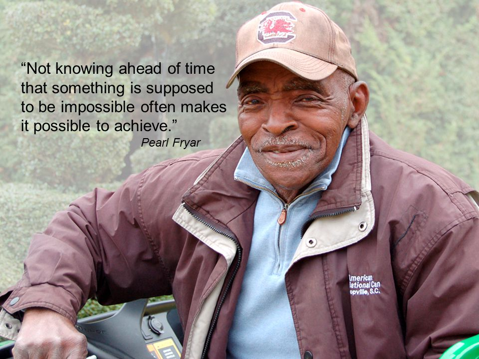 Not knowing ahead of time that something is supposed to be impossible often makes it possible to achieve. Pearl Fryar