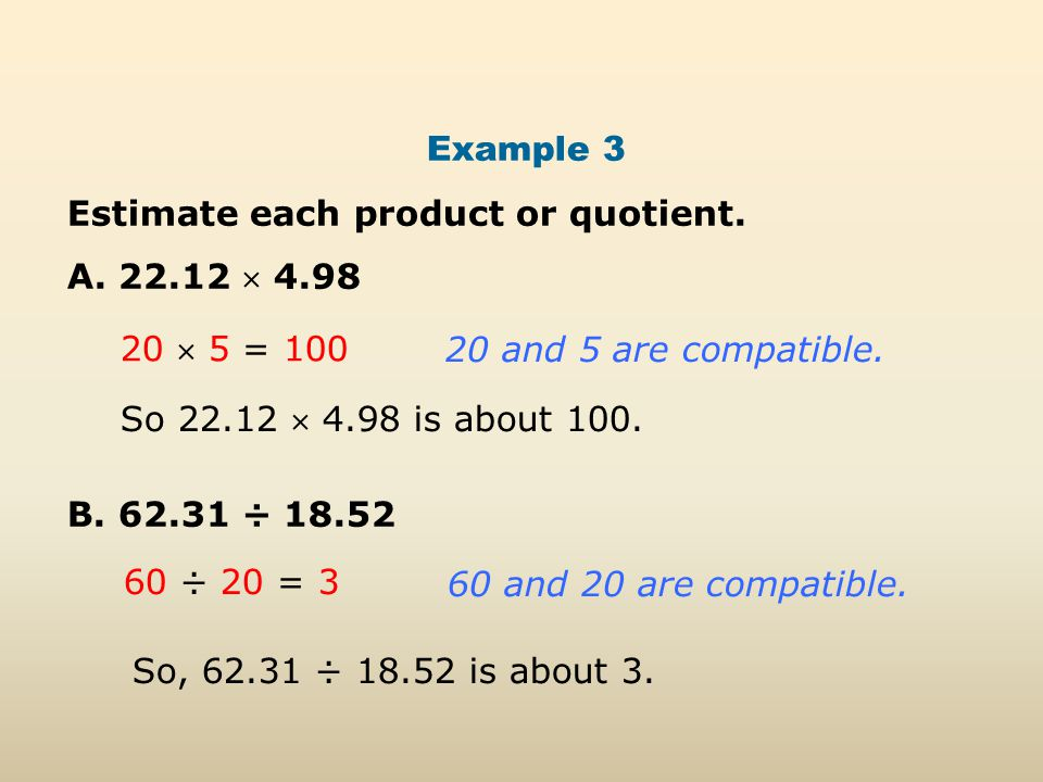 Example 3 Estimate each product or quotient. A. 22.12  4.98 B. 62.31 ÷ 18.52 20  5 = 100 20 and 5 are compatible. 60 ÷ 20 = 3 60 and 20 are compatib