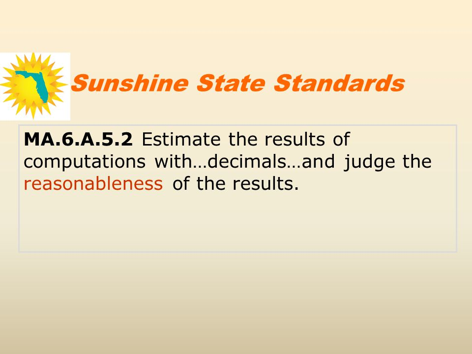 MA.6.A.5.2 Estimate the results of computations with…decimals…and judge the reasonableness of the results. Sunshine State Standards
