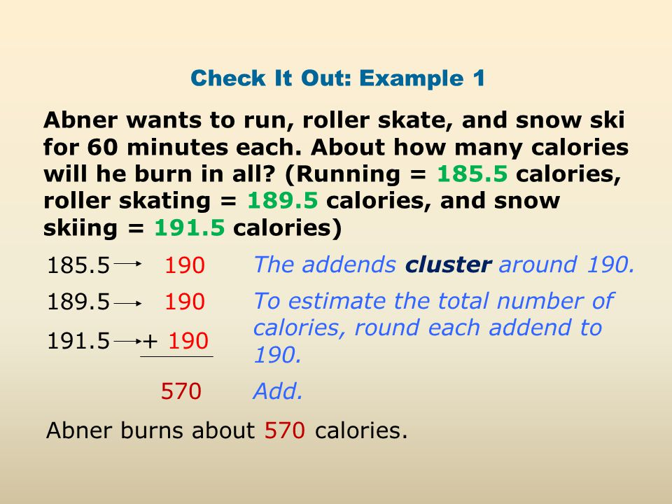 Check It Out: Example 1 Abner wants to run, roller skate, and snow ski for 60 minutes each. About how many calories will he burn in all? (Running = 18