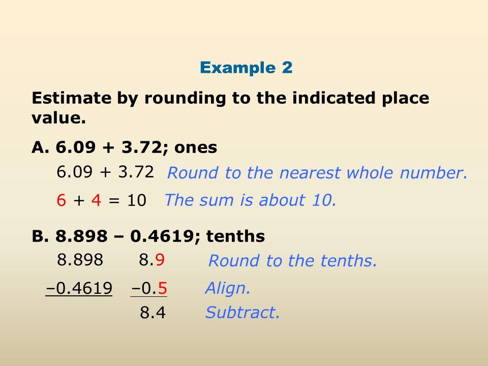 Example 2 Estimate by rounding to the indicated place value. A. 6.09 + 3.72; ones B. 8.898 – 0.4619; tenths 6.09 + 3.72 Round to the nearest whole num