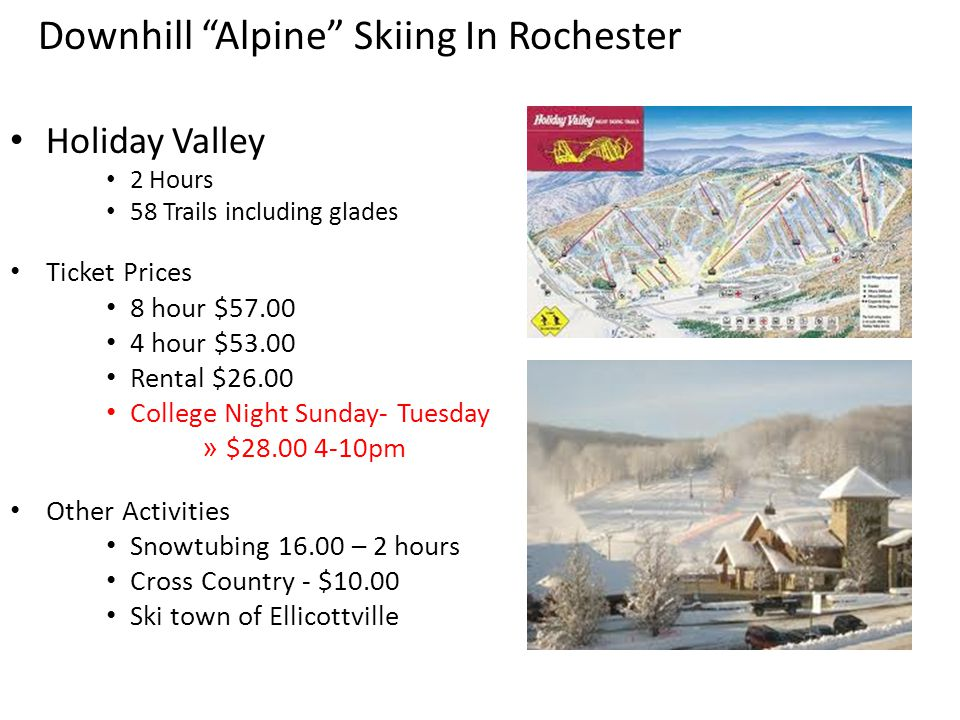 Holiday Valley 2 Hours 58 Trails including glades Ticket Prices 8 hour $57.00 4 hour $53.00 Rental $26.00 College Night Sunday- Tuesday » $28.00 4-10pm Other Activities Snowtubing 16.00 – 2 hours Cross Country - $10.00 Ski town of Ellicottville Downhill Alpine Skiing In Rochester